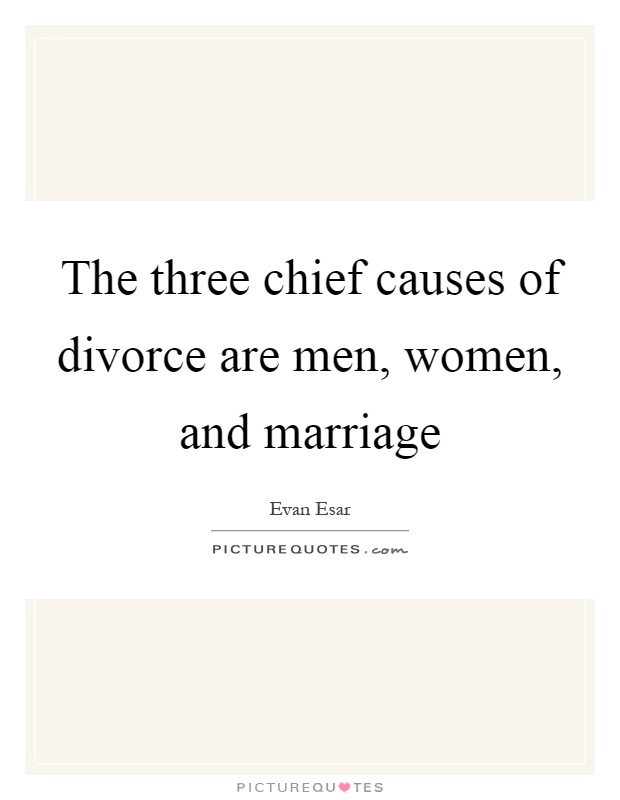 The three chief causes of divorce are men, women, and marriage Picture Quote #1