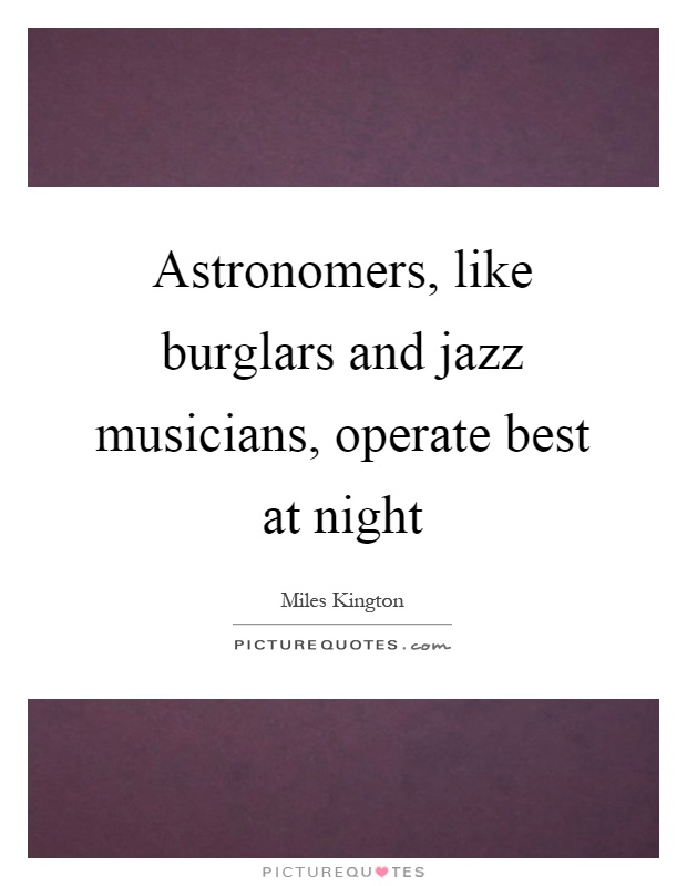 Astronomers, like burglars and jazz musicians, operate best at night Picture Quote #1