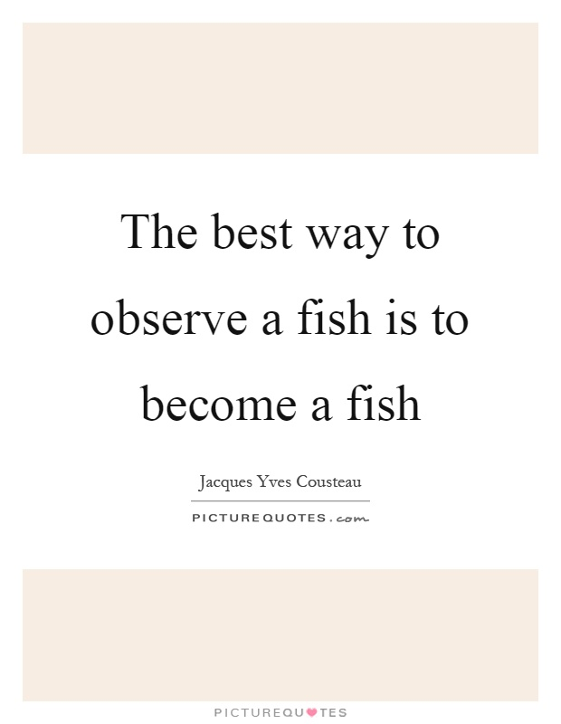 The best way to observe a fish is to become a fish Picture Quote #1