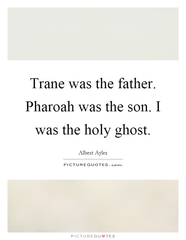 Trane was the father. Pharoah was the son. I was the holy ghost Picture Quote #1