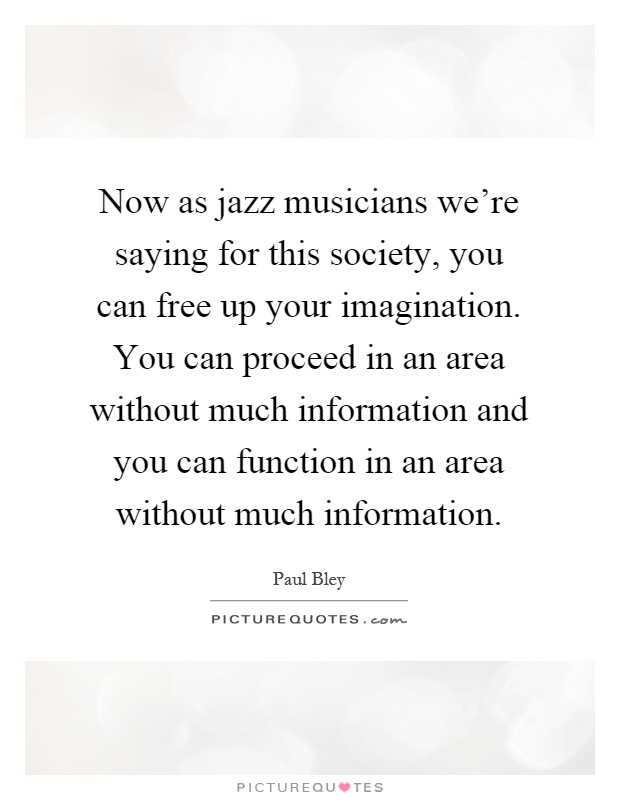 Now as jazz musicians we're saying for this society, you can free up your imagination. You can proceed in an area without much information and you can function in an area without much information Picture Quote #1