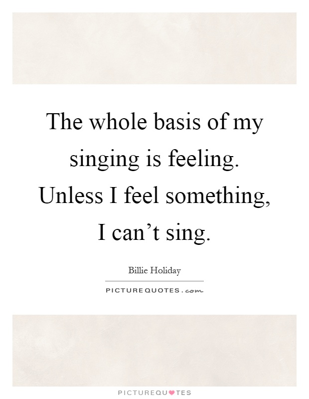The whole basis of my singing is feeling. Unless I feel something, I can't sing Picture Quote #1