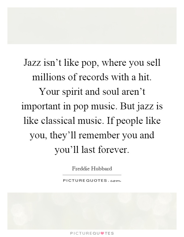 Jazz isn't like pop, where you sell millions of records with a hit. Your spirit and soul aren't important in pop music. But jazz is like classical music. If people like you, they'll remember you and you'll last forever Picture Quote #1