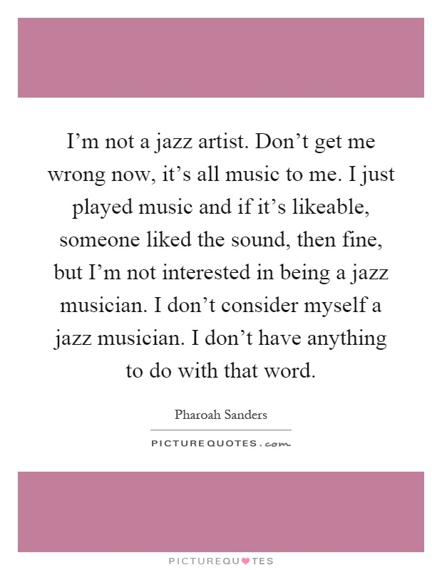 I'm not a jazz artist. Don't get me wrong now, it's all music to me. I just played music and if it's likeable, someone liked the sound, then fine, but I'm not interested in being a jazz musician. I don't consider myself a jazz musician. I don't have anything to do with that word Picture Quote #1