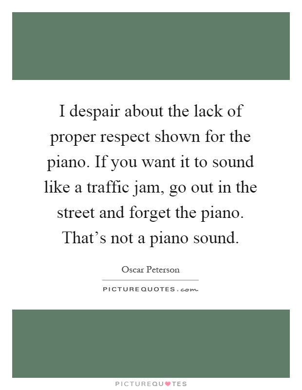 I despair about the lack of proper respect shown for the piano. If you want it to sound like a traffic jam, go out in the street and forget the piano. That's not a piano sound Picture Quote #1