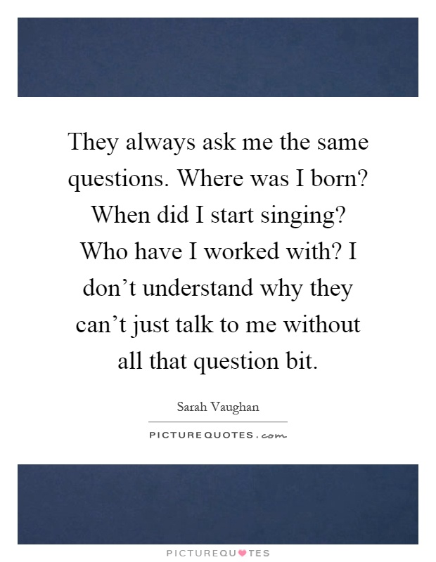 They always ask me the same questions. Where was I born? When did I start singing? Who have I worked with? I don't understand why they can't just talk to me without all that question bit Picture Quote #1