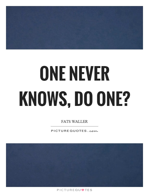 One never knows, do one? Picture Quote #1