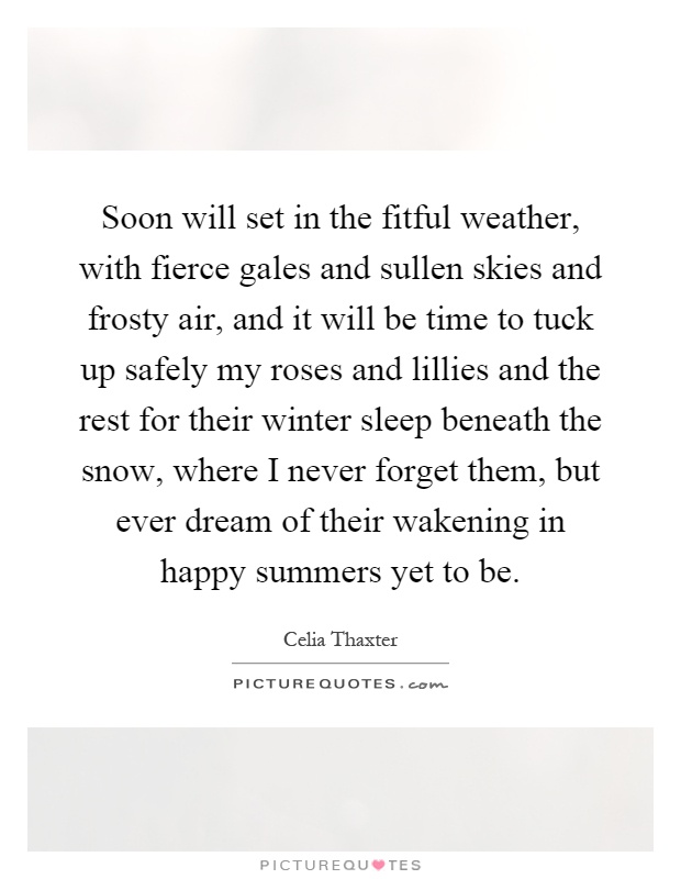 Soon will set in the fitful weather, with fierce gales and sullen skies and frosty air, and it will be time to tuck up safely my roses and lillies and the rest for their winter sleep beneath the snow, where I never forget them, but ever dream of their wakening in happy summers yet to be Picture Quote #1