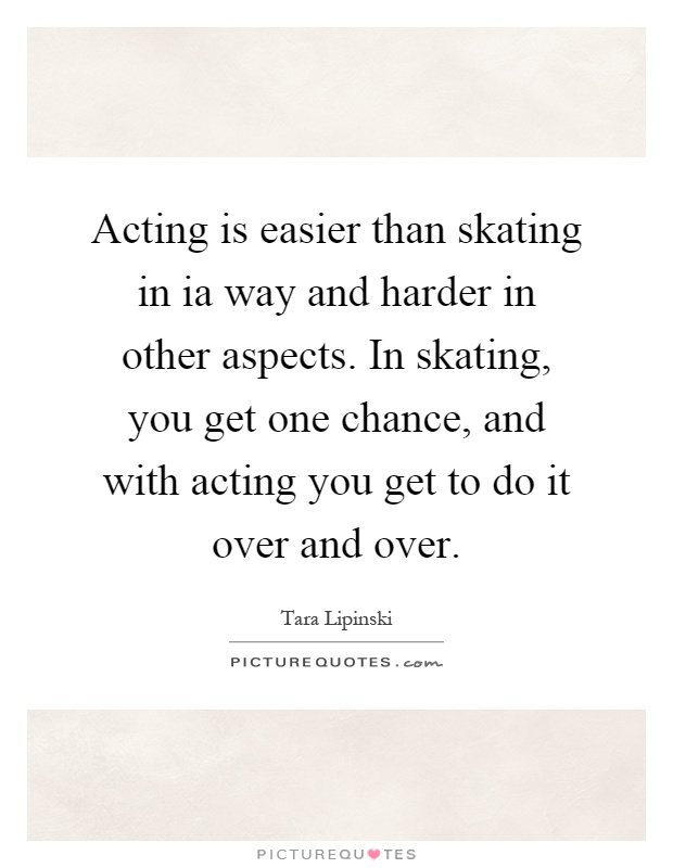 Acting is easier than skating in ia way and harder in other aspects. In skating, you get one chance, and with acting you get to do it over and over Picture Quote #1