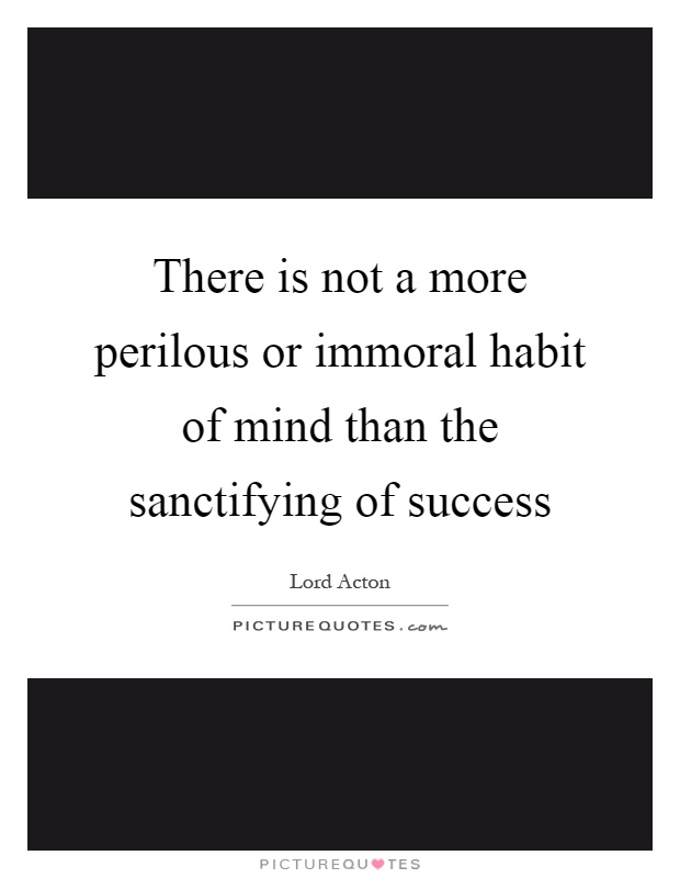 There is not a more perilous or immoral habit of mind than the sanctifying of success Picture Quote #1