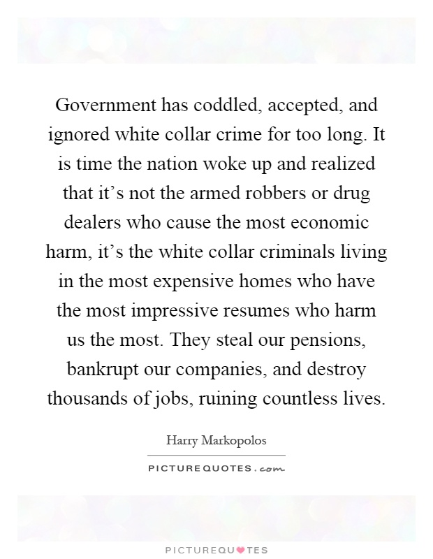 Government has coddled, accepted, and ignored white collar crime for too long. It is time the nation woke up and realized that it's not the armed robbers or drug dealers who cause the most economic harm, it's the white collar criminals living in the most expensive homes who have the most impressive resumes who harm us the most. They steal our pensions, bankrupt our companies, and destroy thousands of jobs, ruining countless lives Picture Quote #1