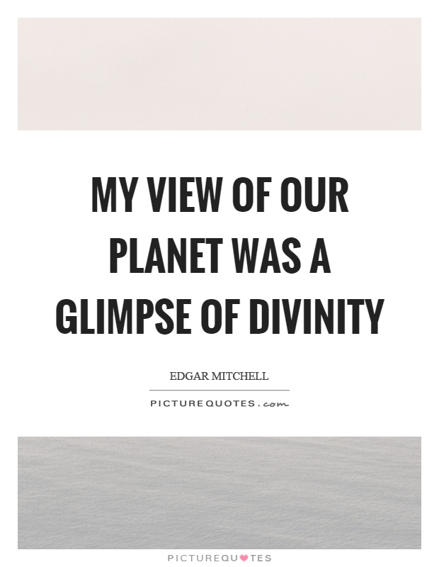My view of our planet was a glimpse of divinity Picture Quote #1