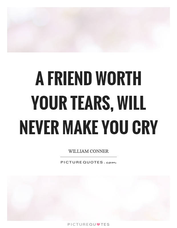 A friend worth your tears, will never make you cry Picture Quote #1