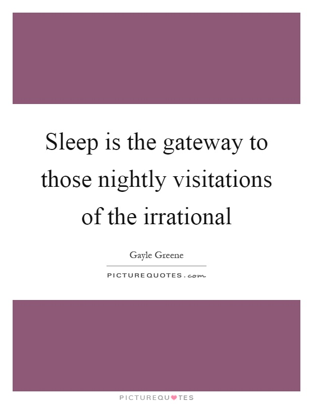 Sleep is the gateway to those nightly visitations of the irrational Picture Quote #1