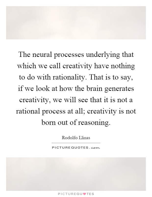 The neural processes underlying that which we call creativity have nothing to do with rationality. That is to say, if we look at how the brain generates creativity, we will see that it is not a rational process at all; creativity is not born out of reasoning Picture Quote #1