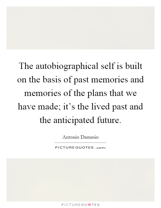 eedd18caa The autobiographical self is built on the basis of past memories and  memories of the plans that we have made  it s the lived past and the  anticipated future