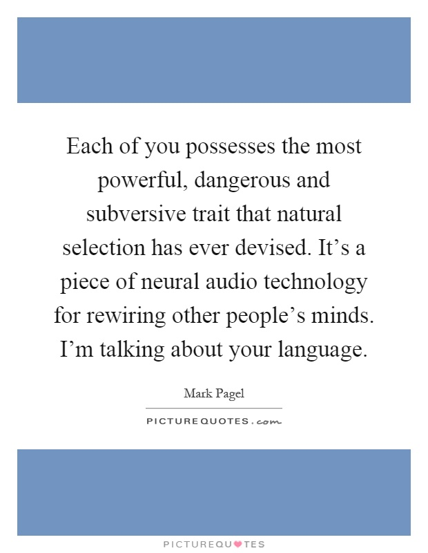Each of you possesses the most powerful, dangerous and subversive trait that natural selection has ever devised. It's a piece of neural audio technology for rewiring other people's minds. I'm talking about your language Picture Quote #1