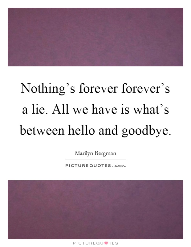 Nothing's forever forever's a lie. All we have is what's between hello and goodbye Picture Quote #1