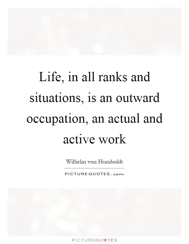 Life, in all ranks and situations, is an outward occupation, an actual and active work Picture Quote #1