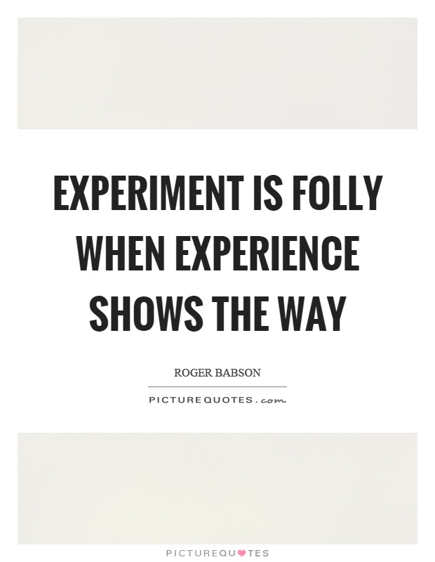 Experiment is folly when experience shows the way Picture Quote #1