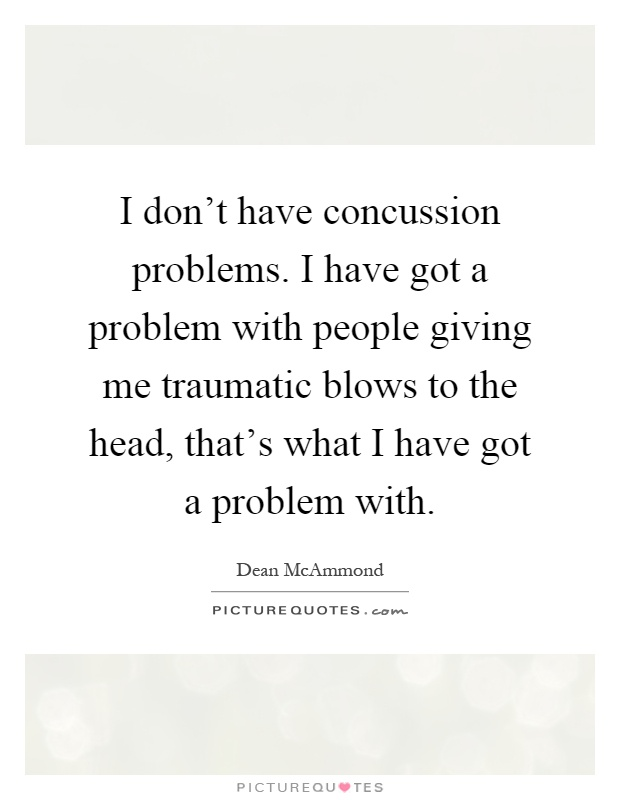 I don't have concussion problems. I have got a problem with people giving me traumatic blows to the head, that's what I have got a problem with Picture Quote #1