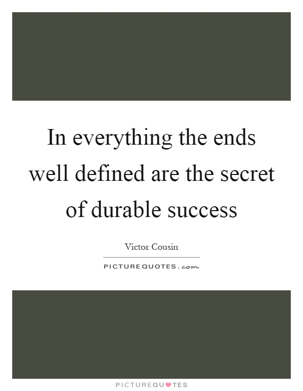 In everything the ends well defined are the secret of durable success Picture Quote #1