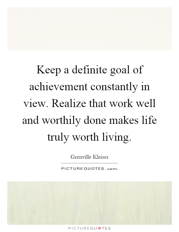 Keep a definite goal of achievement constantly in view. Realize that work well and worthily done makes life truly worth living Picture Quote #1