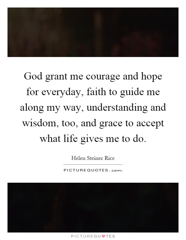 God grant me courage and hope for everyday, faith to guide me along my way, understanding and wisdom, too, and grace to accept what life gives me to do Picture Quote #1