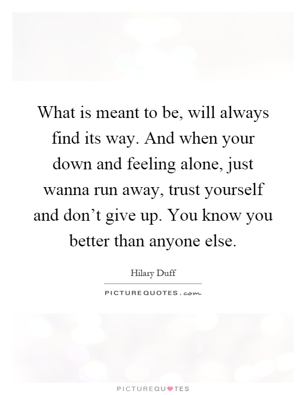 What is meant to be, will always find its way. And when your down and feeling alone, just wanna run away, trust yourself and don't give up. You know you better than anyone else Picture Quote #1