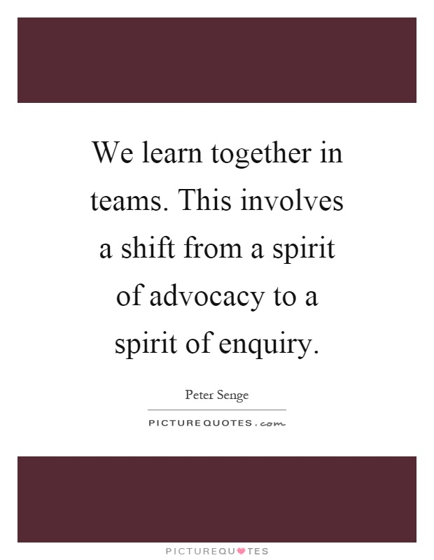 We learn together in teams. This involves a shift from a spirit of advocacy to a spirit of enquiry Picture Quote #1