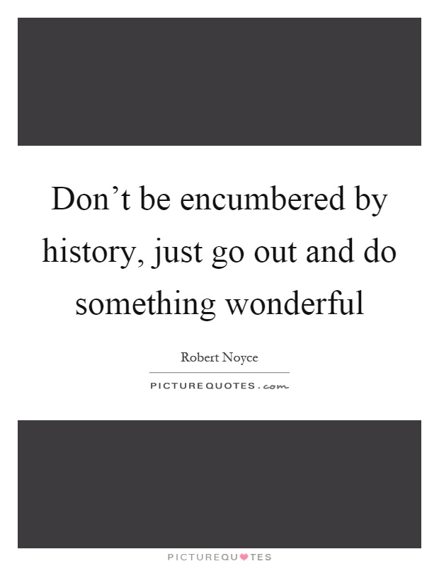 Don't be encumbered by history, just go out and do something wonderful Picture Quote #1
