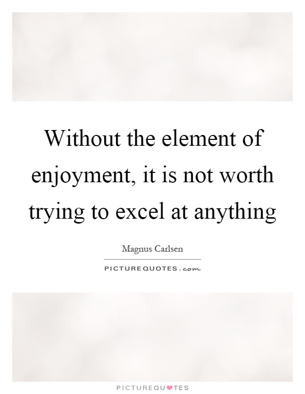 Without the element of enjoyment, it is not worth trying to excel at anything Picture Quote #1
