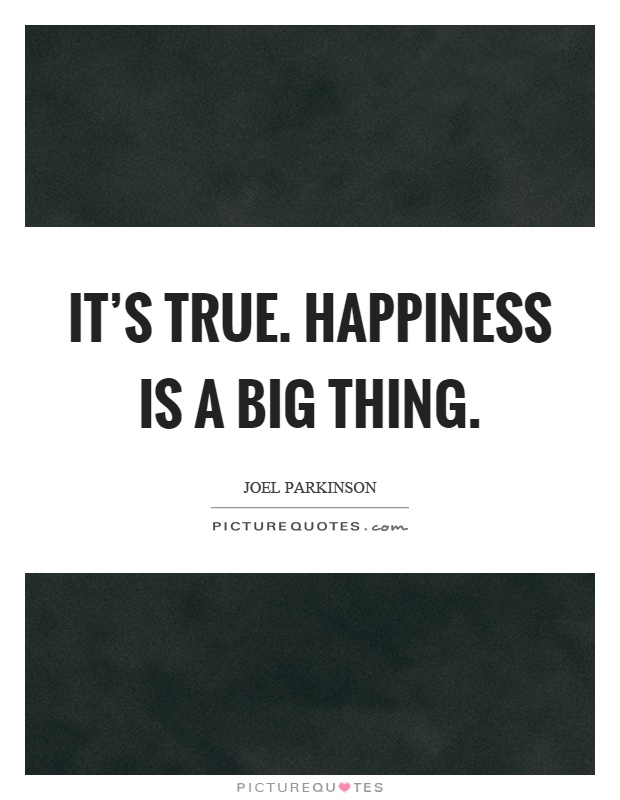 It's true. Happiness is a big thing Picture Quote #1