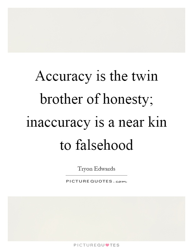 Accuracy is the twin brother of honesty; inaccuracy is a near kin to falsehood Picture Quote #1