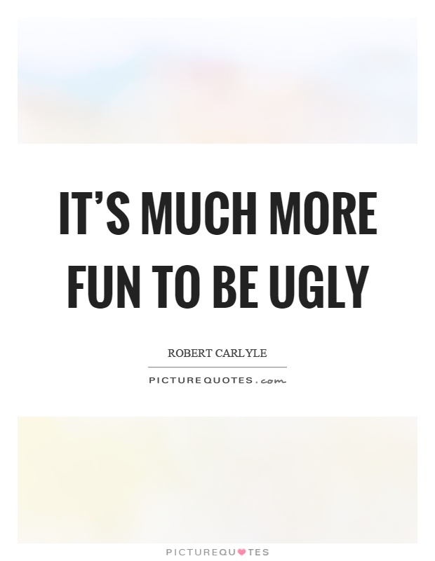 It's much more fun to be ugly Picture Quote #1