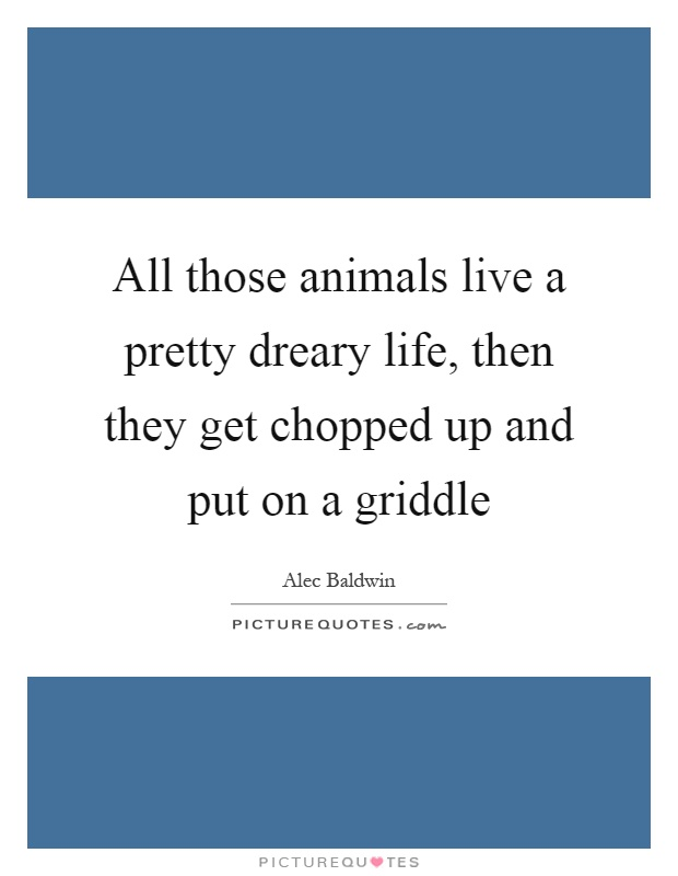 All those animals live a pretty dreary life, then they get chopped up and put on a griddle Picture Quote #1
