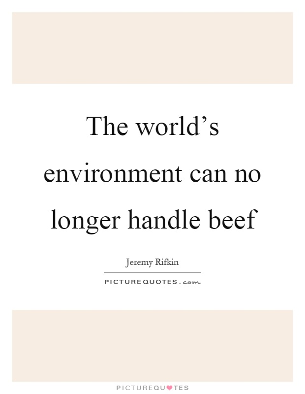 The world's environment can no longer handle beef Picture Quote #1