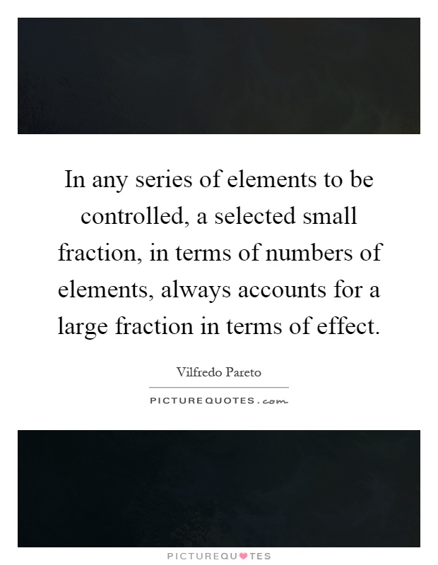 In any series of elements to be controlled, a selected small fraction, in terms of numbers of elements, always accounts for a large fraction in terms of effect Picture Quote #1