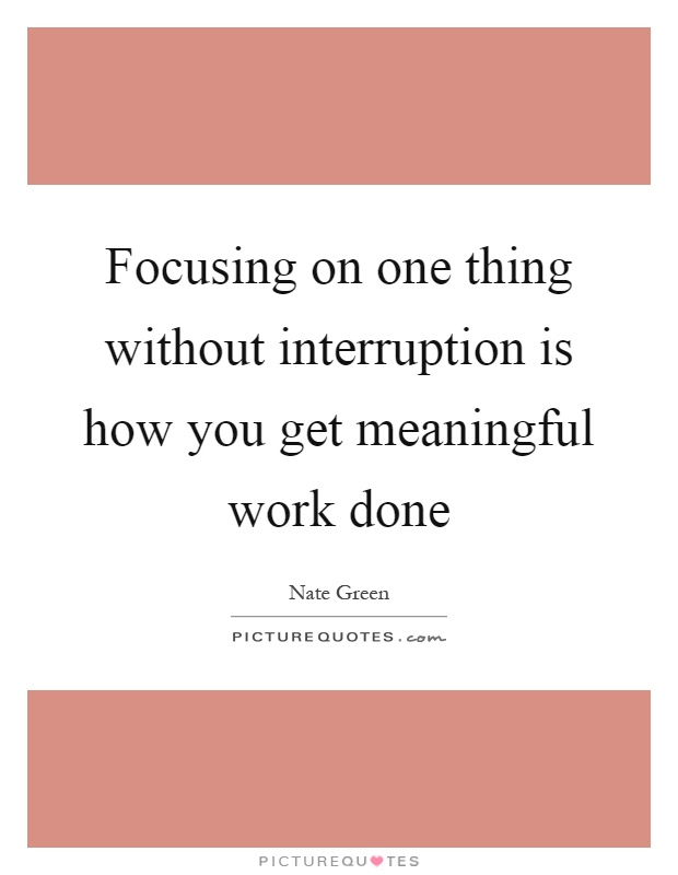 Focusing on one thing without interruption is how you get meaningful work done Picture Quote #1