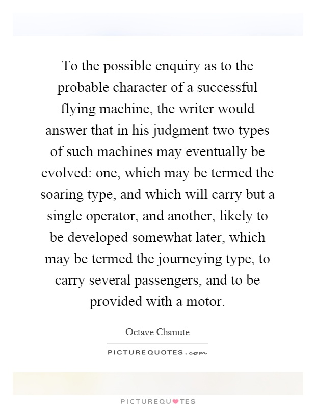 To the possible enquiry as to the probable character of a successful flying machine, the writer would answer that in his judgment two types of such machines may eventually be evolved: one, which may be termed the soaring type, and which will carry but a single operator, and another, likely to be developed somewhat later, which may be termed the journeying type, to carry several passengers, and to be provided with a motor Picture Quote #1