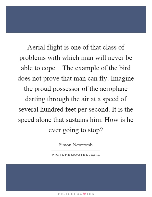 Aerial flight is one of that class of problems with which man will never be able to cope... The example of the bird does not prove that man can fly. Imagine the proud possessor of the aeroplane darting through the air at a speed of several hundred feet per second. It is the speed alone that sustains him. How is he ever going to stop? Picture Quote #1