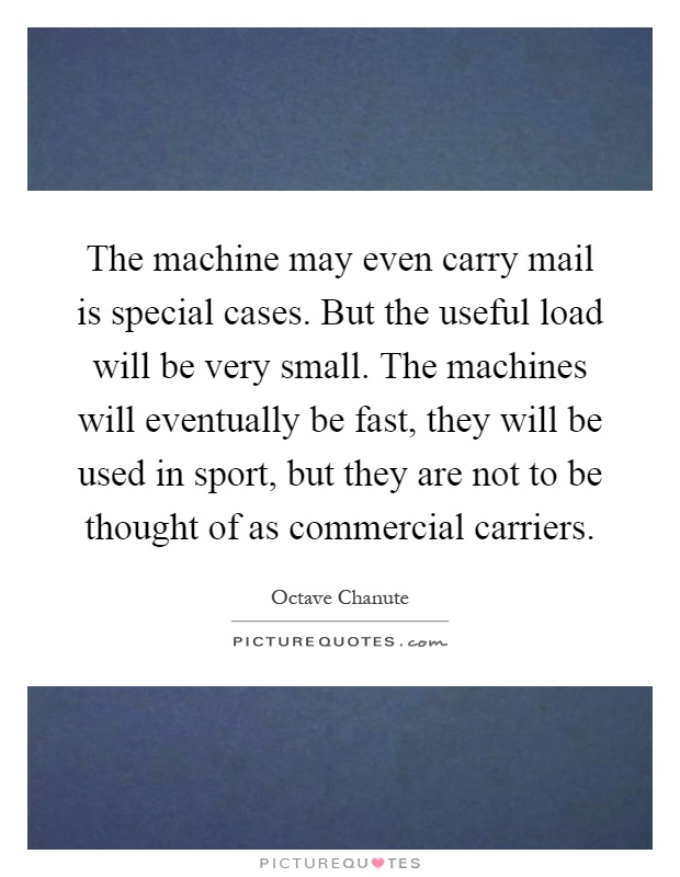 The machine may even carry mail is special cases. But the useful load will be very small. The machines will eventually be fast, they will be used in sport, but they are not to be thought of as commercial carriers Picture Quote #1