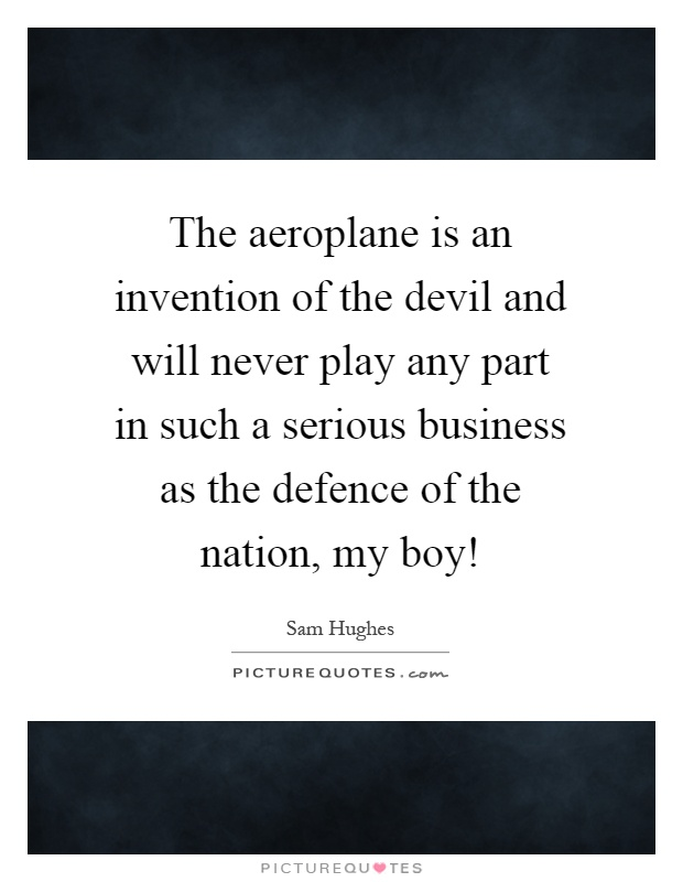 The aeroplane is an invention of the devil and will never play any part in such a serious business as the defence of the nation, my boy! Picture Quote #1
