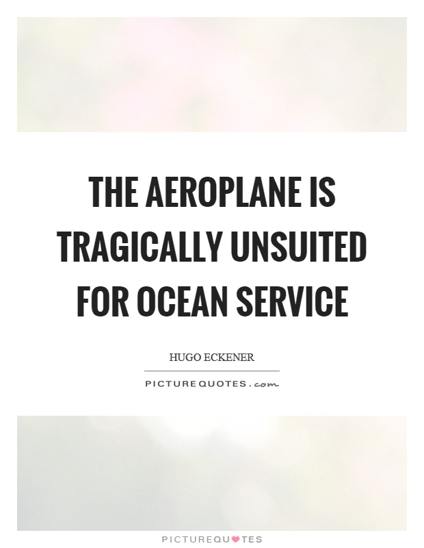 The aeroplane is tragically unsuited for ocean service Picture Quote #1