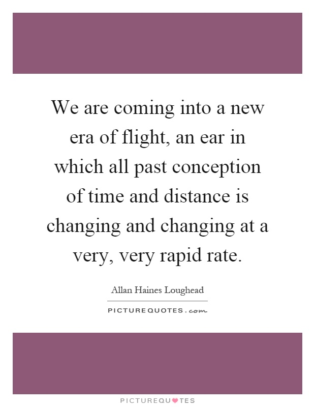 We are coming into a new era of flight, an ear in which all past conception of time and distance is changing and changing at a very, very rapid rate Picture Quote #1