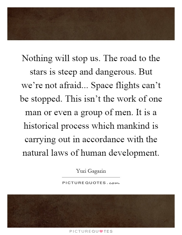 Nothing will stop us. The road to the stars is steep and dangerous. But we're not afraid... Space flights can't be stopped. This isn't the work of one man or even a group of men. It is a historical process which mankind is carrying out in accordance with the natural laws of human development Picture Quote #1