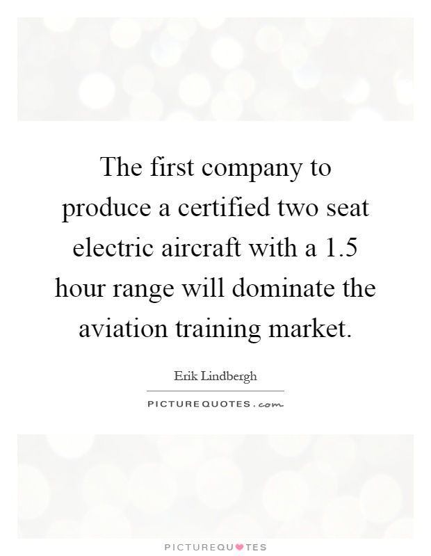 The first company to produce a certified two seat electric aircraft with a 1.5 hour range will dominate the aviation training market Picture Quote #1