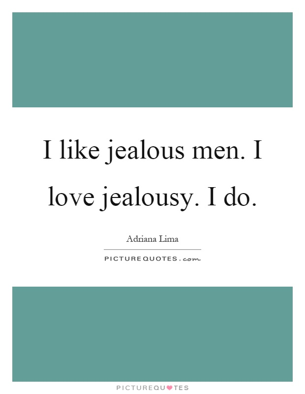 I like jealous men. I love jealousy. I do Picture Quote #1