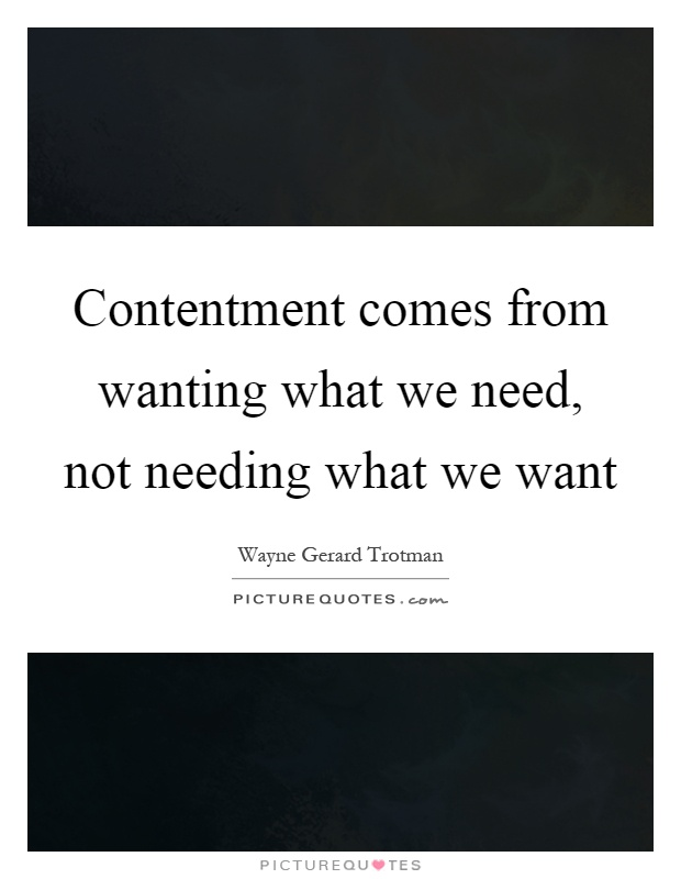 Contentment comes from wanting what we need, not needing what we want Picture Quote #1