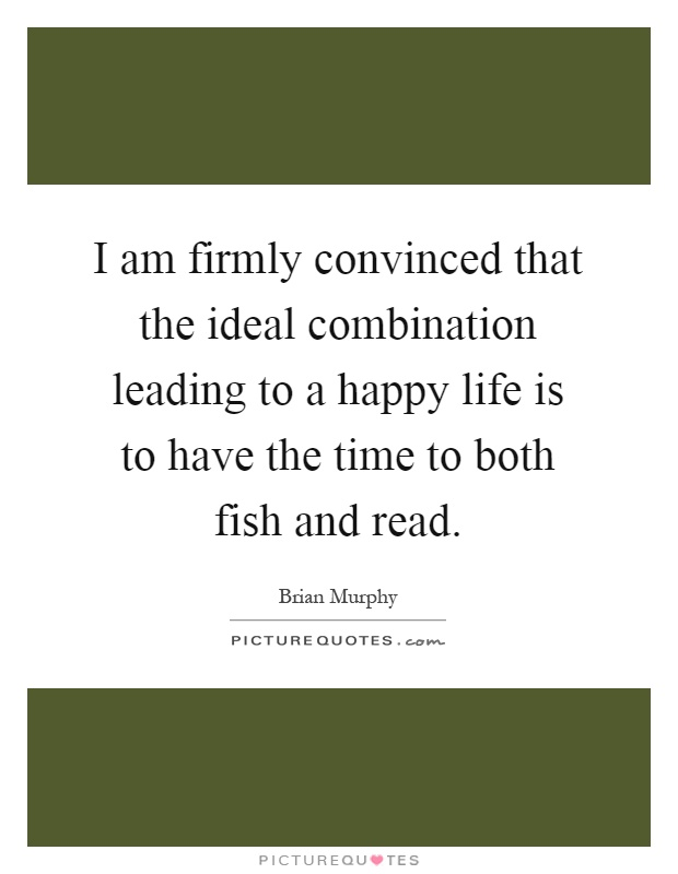 I am firmly convinced that the ideal combination leading to a happy life is to have the time to both fish and read Picture Quote #1
